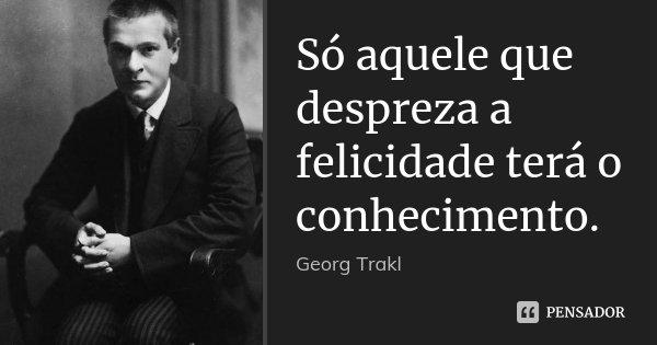 Só aquele que despreza a felicidade terá o conhecimento.... Frase de Georg Trakl.