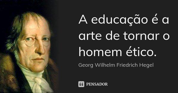A educação é a arte de tornar o homem ético.... Frase de Georg Wilhelm Friedrich Hegel.