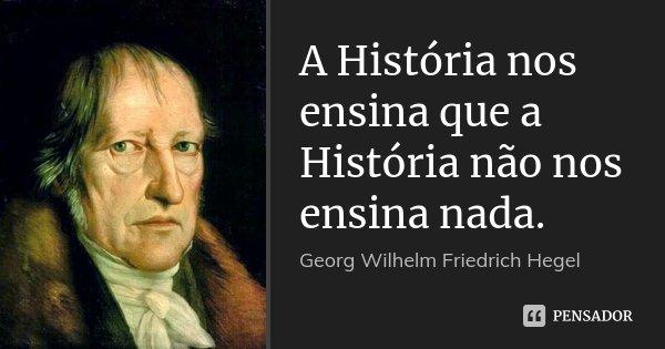 A História nos ensina que a História não nos ensina nada.... Frase de Georg Wilhelm Friedrich Hegel.