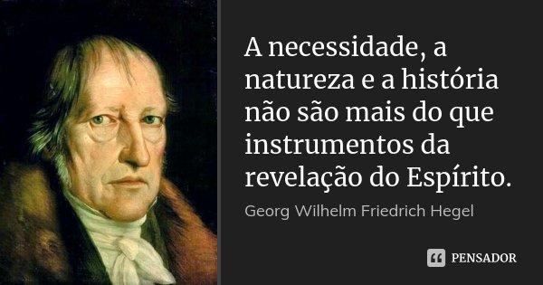 A necessidade, a natureza e a história não são mais do que instrumentos da revelação do Espírito.... Frase de Georg Wilhelm Friedrich Hegel.