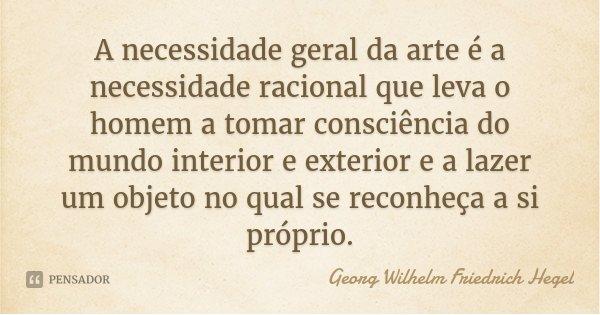 A necessidade geral da arte é a necessidade racional que leva o homem a tomar consciência do mundo interior e exterior e a lazer um objeto no qual se reconheça ... Frase de Georg Wilhelm Friedrich Hegel.