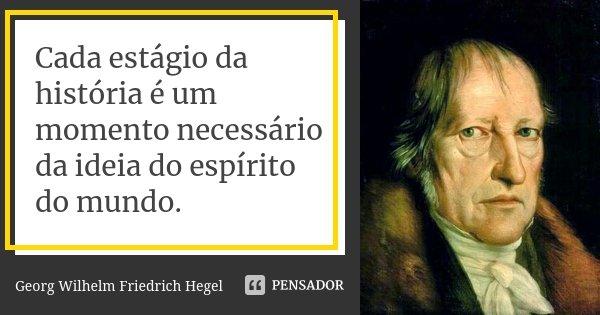 Cada estágio da história é um momento necessário da ideia do espírito do mundo.... Frase de Georg Wilhelm Friedrich Hegel.