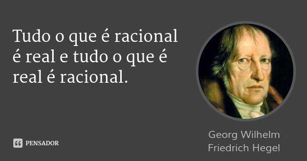 Tudo o que é racional é real e tudo o que é real é racional.... Frase de Georg Wilhelm Friedrich Hegel.