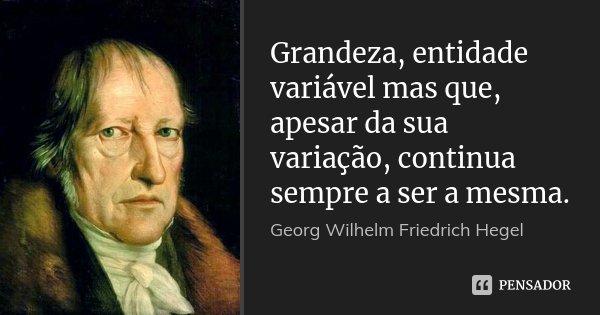 Grandeza, entidade variável mas que, apesar da sua variação, continua sempre a ser a mesma.... Frase de Georg Wilhelm Friedrich Hegel.