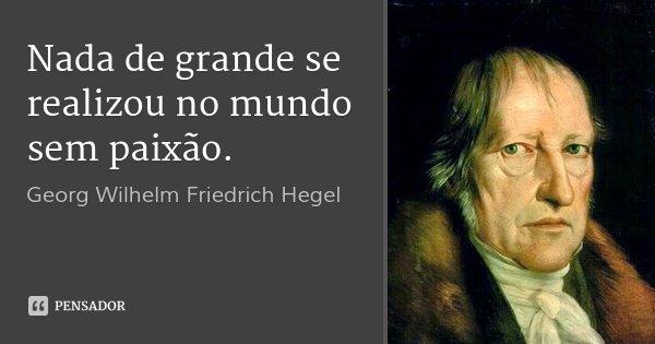 Nada de grande se realizou no mundo sem paixão.... Frase de Georg Wilhelm Friedrich Hegel.