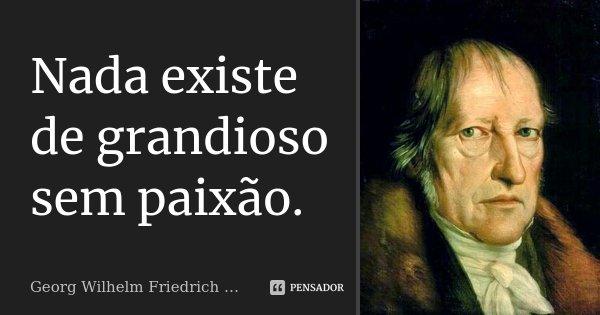 Nada existe de grandioso sem paixão.... Frase de Georg Wilhelm Friedrich Hegel.