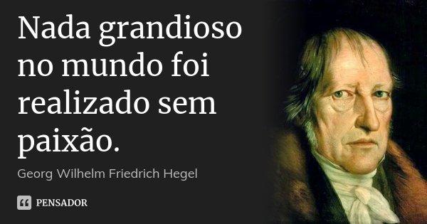 Nada grandioso no mundo foi realizado sem paixão.... Frase de Georg Wilhelm Friedrich Hegel.