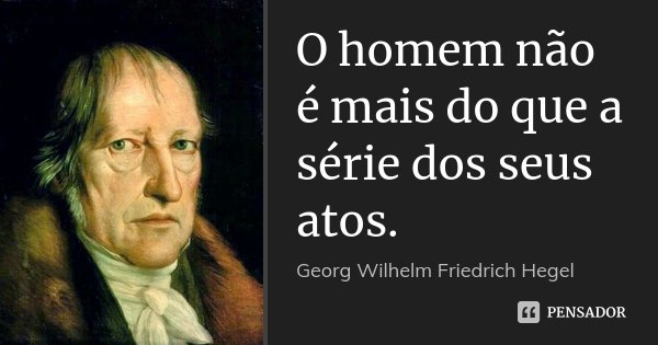 O homem não é mais do que a série dos seus atos.... Frase de Georg Wilhelm Friedrich Hegel.