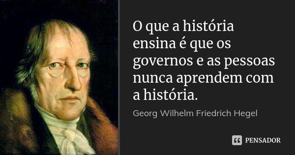 O que a história ensina é que os governos e as pessoas nunca aprendem com a história.... Frase de Georg Wilhelm Friedrich Hegel.