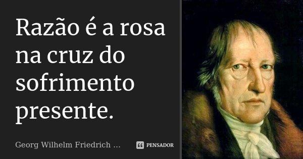 Razão é a rosa na cruz do sofrimento presente.... Frase de Georg Wilhelm Friedrich Hegel.