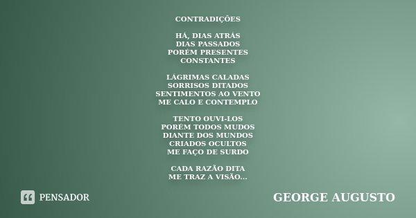 CONTRADIÇÕES HÁ, DIAS ATRÁS DIAS PASSADOS PORÉM PRESENTES CONSTANTES LÁGRIMAS CALADAS SORRISOS DITADOS SENTIMENTOS AO VENTO ME CALO E CONTEMPLO TENTO OUVI-LOS P... Frase de George Augusto.