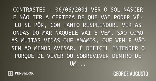 CONTRASTES - 06/06/2001 VER O SOL NASCER E NÃO TER A CERTEZA DE QUE VAI PODER VÊ-LO SE PÔR, COM TANTO RESPLENDOR. VER AS ONDAS DO MAR NAQUELE VAI E VEM, SÃO COM... Frase de George Augusto.