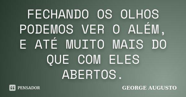 FECHANDO OS OLHOS PODEMOS VER O ALÉM, E ATÉ MUITO MAIS DO QUE COM ELES ABERTOS.... Frase de George Augusto.