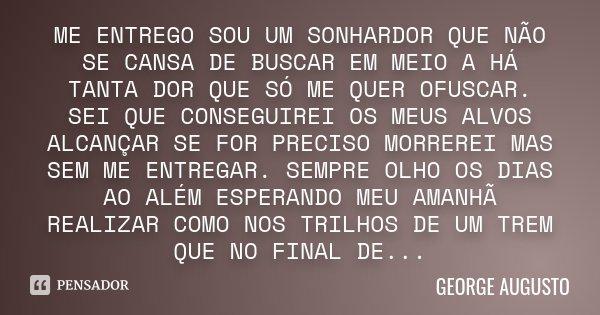ME ENTREGO SOU UM SONHARDOR QUE NÃO SE CANSA DE BUSCAR EM MEIO A HÁ TANTA DOR QUE SÓ ME QUER OFUSCAR. SEI QUE CONSEGUIREI OS MEUS ALVOS ALCANÇAR SE FOR PRECISO ... Frase de George Augusto.