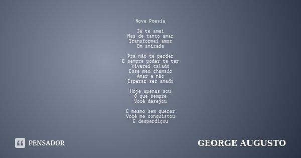 Nova Poesia JÁ TE AMEI MAS DE TANTO AMAR TRANSFORMEI AMOR EM AMIZADE PRA NÃO TE PERDER E SEMPRE PODER TE TER VIVEREI CALADO ESSE MEU CHAMADO AMAR E NÃO ESPERAR ... Frase de George Augusto.