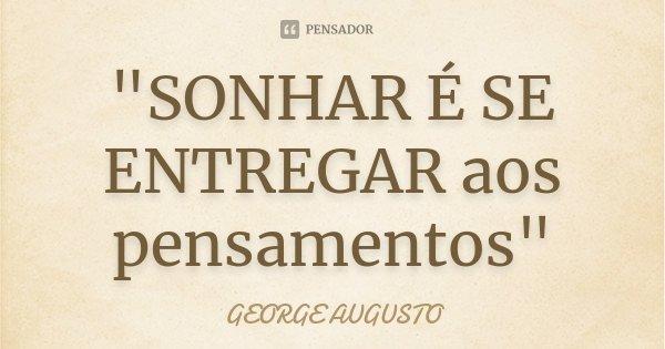 """""""SONHAR É SE ENTREGAR aos pensamentos""""... Frase de GEORGE AUGUSTO."""