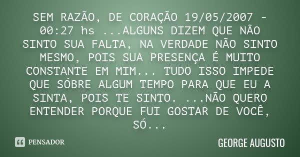 SEM RAZÃO, DE CORAÇÃO 19/05/2007 - 00:27 hs ...ALGUNS DIZEM QUE NÃO SINTO SUA FALTA, NA VERDADE NÃO SINTO MESMO, POIS SUA PRESENÇA É MUITO CONSTANTE EM MIM... T... Frase de George Augusto.