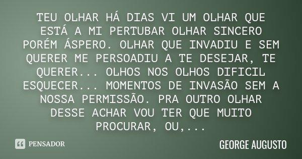 TEU OLHAR HÁ DIAS VI UM OLHAR QUE ESTÁ A MI PERTUBAR OLHAR SINCERO PORÉM ÁSPERO. OLHAR QUE INVADIU E SEM QUERER ME PERSOADIU A TE DESEJAR, TE QUERER... OLHOS NO... Frase de George Augusto.