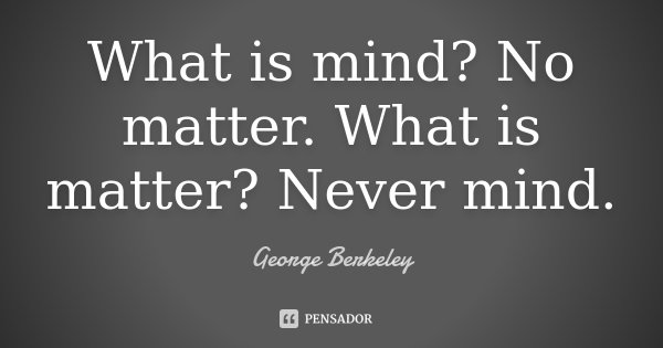 What is mind? No matter. What is matter? Never mind.... Frase de George Berkeley.