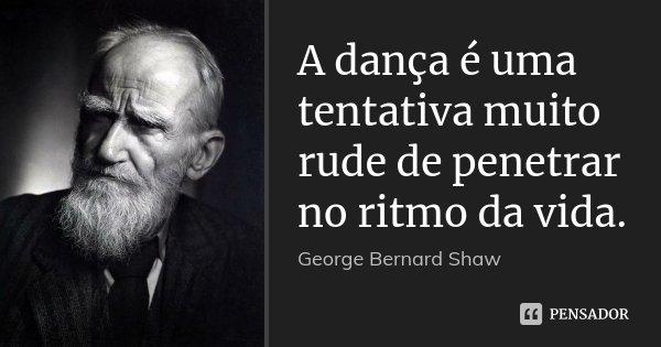 A dança é uma tentativa muito rude de penetrar no ritmo da vida.... Frase de George Bernard Shaw.