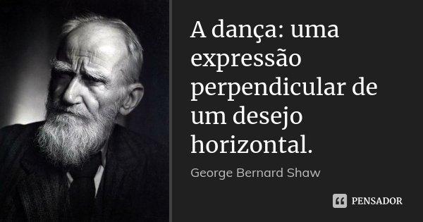 A dança: uma expressão perpendicular de um desejo horizontal.... Frase de George Bernard Shaw.