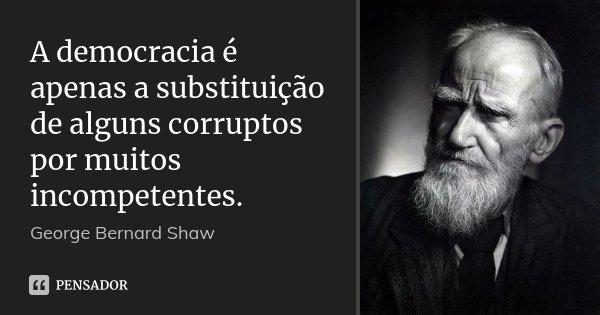 A democracia é apenas a substituição de alguns corruptos por muitos incompetentes.... Frase de George Bernard Shaw.