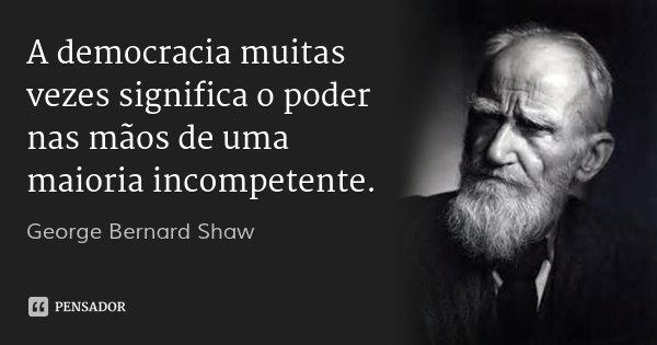 A democracia muitas vezes significa o poder nas mãos de uma maioria incompetente.... Frase de George Bernard Shaw.