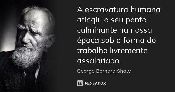 A escravatura humana atingiu o seu ponto culminante na nossa época sob a forma do trabalho livremente assalariado.... Frase de George Bernard Shaw.