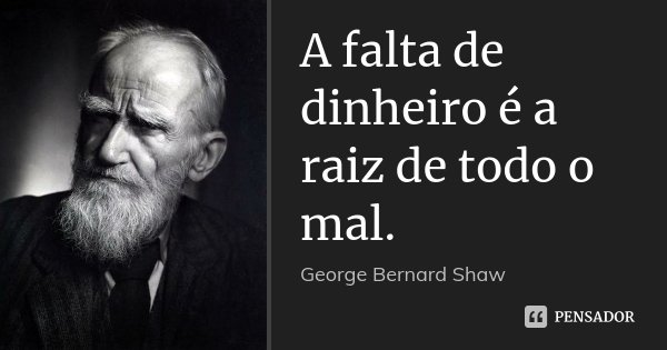 A falta de dinheiro é a raiz de todo o mal.... Frase de George Bernard Shaw.