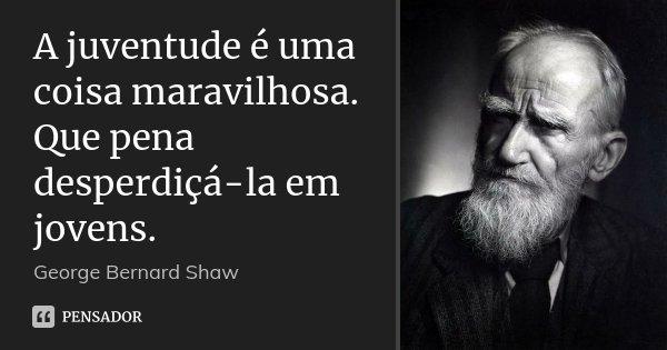 A juventude é uma coisa maravilhosa. Que pena desperdiçá-la em jovens.... Frase de George Bernard Shaw.