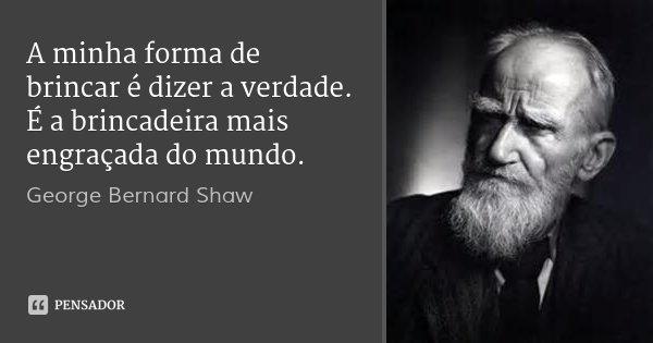A minha forma de brincar é dizer a verdade. É a brincadeira mais engraçada do mundo.... Frase de George Bernard Shaw.