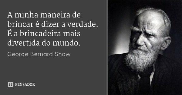 A minha maneira de brincar é dizer a verdade. É a brincadeira mais divertida do mundo.... Frase de George Bernard Shaw.