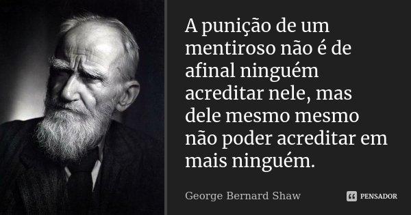 A punição de um mentiroso não é de afinal ninguém acreditar nele, mas dele mesmo mesmo não poder acreditar em mais ninguém.... Frase de George Bernard Shaw.