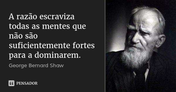 A razão escraviza todas as mentes que não são suficientemente fortes para a dominarem.... Frase de George Bernard Shaw.