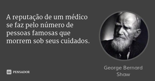 A reputação de um médico se faz pelo número de pessoas famosas que morrem sob seus cuidados.... Frase de George Bernard Shaw.