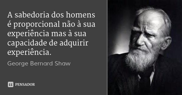 A sabedoria dos homens é proporcional não à sua experiência mas à sua capacidade de adquirir experiência.... Frase de George Bernard Shaw.