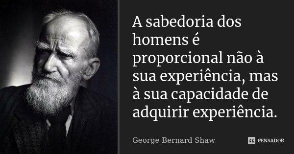 A sabedoria dos homens é proporcional não à sua experiência, mas à sua capacidade de adquirir experiência.... Frase de George Bernard Shaw.
