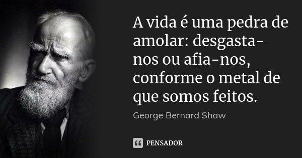 A vida é uma pedra de amolar: desgasta-nos ou afia-nos, conforme o metal de que somos feitos.... Frase de George Bernard Shaw.