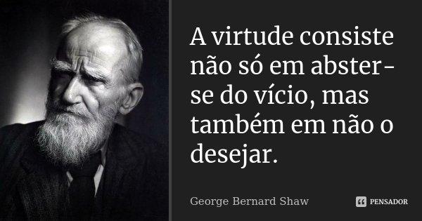 A virtude consiste não só em abster-se do vício, mas também em não o desejar.... Frase de George Bernard Shaw.