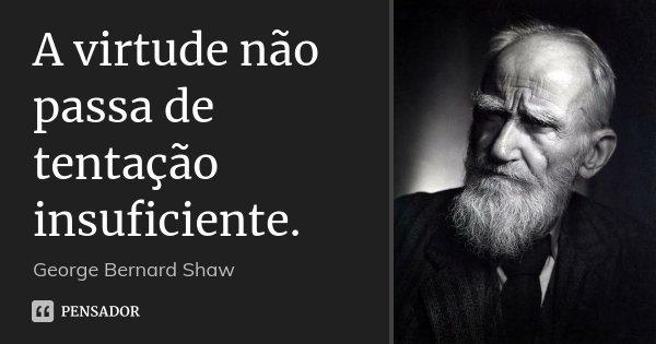 A virtude não passa de tentação insuficiente.... Frase de George Bernard Shaw.