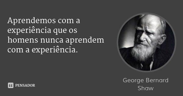 Aprendemos com a experiência que os homens nunca aprendem com a experiência.... Frase de George Bernard Shaw.