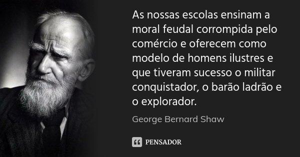 As nossas escolas ensinam a moral feudal corrompida pelo comércio e oferecem como modelo de homens ilustres e que tiveram sucesso o militar conquistador, o barã... Frase de George Bernard Shaw.