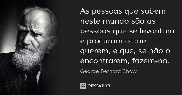 As pessoas que sobem neste mundo são as pessoas que se levantam e procuram o que querem, e que, se não o encontrarem, fazem-no.... Frase de George Bernard Shaw.