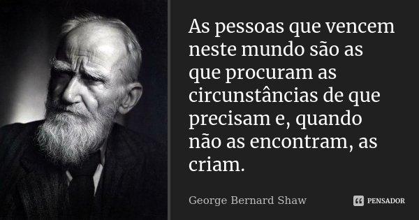 As pessoas que vencem neste mundo são as que procuram as circunstâncias de que precisam e, quando não as encontram, as criam.... Frase de George Bernard Shaw.