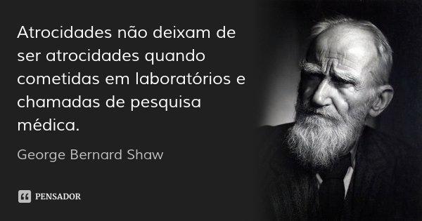 Atrocidades não deixam de ser atrocidades quando cometidas em laboratórios e chamadas de pesquisa médica.... Frase de George Bernard Shaw.