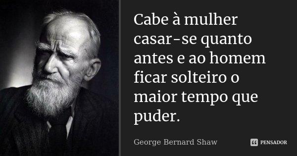 Cabe à mulher casar-se quanto antes e ao homem ficar solteiro o maior tempo que puder.... Frase de George Bernard Shaw.