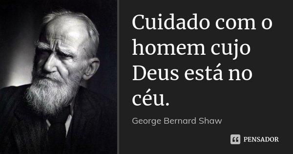 Cuidado com o homem cujo Deus está no céu.... Frase de George Bernard Shaw.