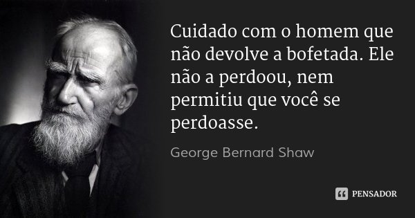 Cuidado com o homem que não devolve a bofetada. Ele não a perdoou, nem permitiu que você se perdoasse.... Frase de George Bernard Shaw.