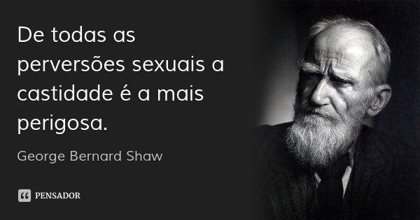 De todas as perversões sexuais a castidade é a mais perigosa.... Frase de George Bernard Shaw.