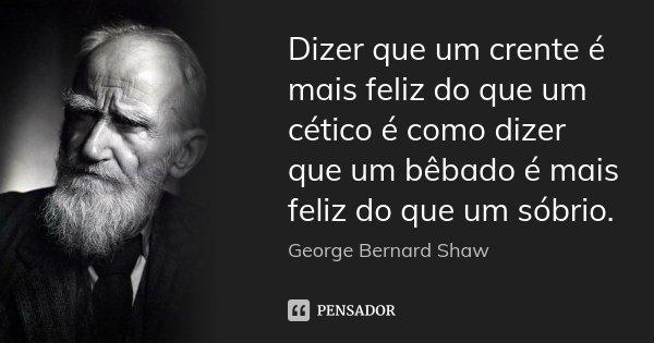 Dizer que um crente é mais feliz do que um cético é como dizer que um bêbado é mais feliz do que um sóbrio.... Frase de George Bernard Shaw.